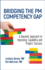 Bridging the PM Competency Gap : A Dynamic Approach to Improving Capability and Project Success - Book