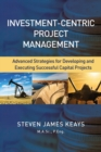 Investment-Centric Project Management : Advanced Strategies for Developing and Executing Successful Capital Projects - Book