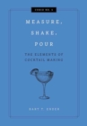 Measure, Shake, Pour : The Elements of Cocktail Making - Book