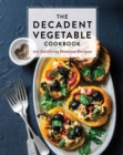 The Decadent Vegetable Cookbook : Over 100 Satisfying Meatless Recipes - Book