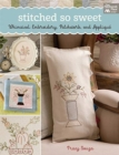 Stitched So Sweet : Whimsical Embroidery, Patchwork, and Applique - Book