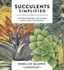 Succulents Simplified: Growing, Designing and Crafting with 100 Easy-Care Varieties - Book