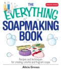 The Everything Soapmaking Book : Recipes and Techniques for Creating Colorful and Fragrant Soaps - eBook