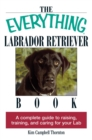 The Everything Labrador Retriever Book : A Complete Guide to Raising, Training, and Caring for Your Lab - eBook