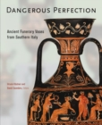 Dangerous Perfection- Ancient Funerary Vases from Southern Italy - Book