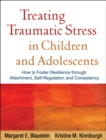 Treating Traumatic Stress in Children and Adolescents : How to Foster Resilience through Attachment, Self-Regulation, and Competency - eBook