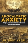 Apocalyptic Anxiety : Religion, Science, and America's Obsession with the End of the World - eBook
