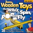 Zany Wooden Toys that Whiz, Spin, Pop, and Fly : 28 Projects You Can Build From The Toy Inventor's Workshop - eBook