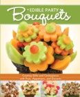 Edible Party Bouquets : Creating Gifts and Centerpieces with Fruit, Appetizers, and Desserts - eBook