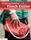 Making Jewelry with a French Knitter : The Easy Way to Make Beautiful Beaded Accessories - eBook