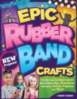 Epic Rubber Band Crafts : Totally Cool Gadget Gear, Never Before Seen Bracelets, Awesome Action Figures, and More! - eBook