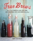 True Brews : How to Craft Fermented Cider, Beer, Wine, Sake, Soda, Mead, Kefir, and Kombucha at Home - eBook