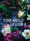 Foraged Flora : A Year of Gathering and Arranging Wild Plants and Flowers - eBook