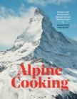 Alpine Cooking : Recipes and Stories from Europe's Grand Mountaintops - Book