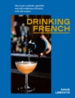 Drinking French : The Iconic Cocktails, Ap ritifs, and Caf  Traditions of France, with 160 Recipes - Book