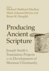 Producing Ancient Scripture : Joseph Smith's Translation Projects in the Development of Mormon Christianity - Book