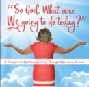 So God, What are WE Going to do Today : A Caregivers Spiritual Journey Through Life, Love, & Loss - Book