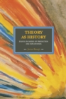 Theory As History: Essays On Modes Of Production And Exploitation : Historical Materialism, Volume 25 - Book