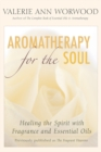 Aromatherapy for the Soul : Healing the Spirit with Fragrance and Essential Oils - eBook