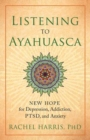 Listening to Ayahuasca : New Hope to Depression. Addiction, PTSD, and Anxiety - Book