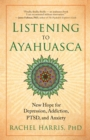 Listening to Ayahuasca : New Hope for Depression, Addiction, PTSD, and Anxiety - eBook