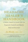The Headache Healer's Handbook : A Holistic, Hands-On Somatic Self-care Program for Headache and Migraine Relief and Prevention - Book