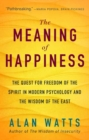 The Meaning of Happiness : The Quest for Freedom of the Spirit in Modern Psychology and the Wisdom of the East - Book