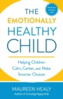 The Emotionally Healthy Child : Helping Your Child Calm, Center, and Make Smarter Choices - Book