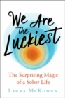 We Are the Luckiest : The Surprising Magic of a Sober Life - Book