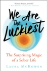 We Are the Luckiest : The Surprising Magic of a Sober Life - eBook