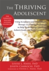 The Thriving Adolescent : Using Acceptance and Commitment Therapy and Positive Psychology to Help Teens Manage Emotions, Achieve Goals, and Build Connection - Book