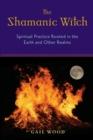 Shamanic Witch : Spiritual Practice Rooted in the Earth and Other Realms - eBook