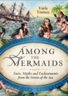Among the Mermaids : Facts, Myths, and Enchantments from the Sirens of the Sea - eBook