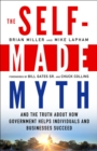 The Self-Made Myth : And the Truth about How Government Helps Individuals and Businesses Succeed - eBook