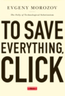 To Save Everything, Click Here : The Folly of Technological Solutionism - eBook