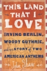 This Land that I Love : Irving Berlin, Woody Guthrie, and the Story of Two American Anthems - eBook