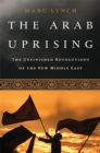 The Arab Uprising : The Unfinished Revolutions of the New Middle East - Book