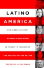 Latino America : How America's Most Dynamic Population is Poised to Transform the Politics of the Nation - eBook
