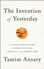 The Invention of Yesterday : A 50,000-Year History of Human Culture, Conflict, and Connection - eBook