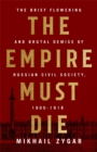 The Empire Must Die : Russia's Revolutionary Collapse, 1900-1917 - Book
