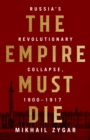 The Empire Must Die : Russia's Revolutionary Collapse, 1900-1917 - eBook