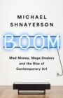 Boom : Mad Money, Mega Dealers, and the Rise of Contemporary Art - eBook
