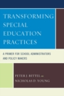 Transforming Special Education Practices : A Primer for School Administrators and Policy Makers - eBook