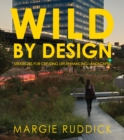 Wild By Design : Strategies for Creating Life-Enhancing Landscapes - Book