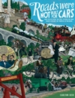 Roads Were Not Built for Cars : How cyclists were the first to push for good roads & became the pioneers of motoring - Book