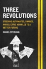 Three Revolutions : Steering Automated, Shared, and Electric Vehicles to a Better Future - Book