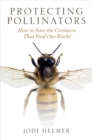 Protecting Pollinators : How to Save the Creatures That Feed Our World - Book
