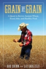 Grain by Grain : A Quest to Revive Ancient Wheat, Rural Jobs, and Healthy Food - Book
