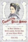 Charleston Belles Abroad : The Music Collections of Harriet Lowndes, Henrietta Aiken, and Louisa Rebecca McCord - Book