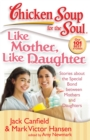 Chicken Soup for the Soul: Like Mother, Like Daughter : Stories about the Special Bond between Mothers and Daughters - eBook